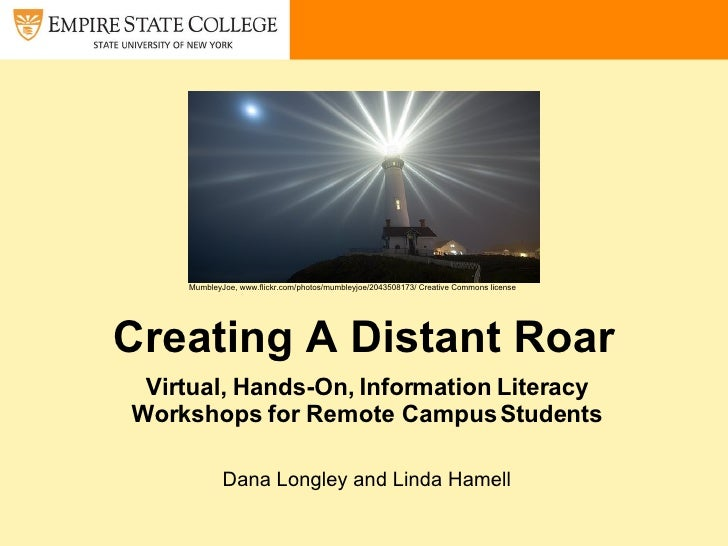 Creating A Distant Roar Virtual, Hands-On, Information Literacy Workshops for Remote Campus Students Dana Longley and Lind...