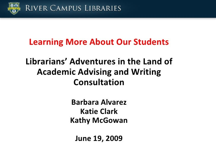 Learning More About Our Students Librarians' Adventures in the Land of Academic Advising and Writing Consultation Barbara ...