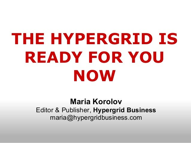 THE HYPERGRID IS READY FOR YOU      NOW            Maria Korolov  Editor & Publisher, Hypergrid Business       maria@hyper...