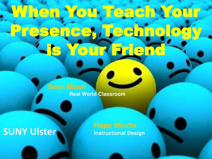 When You Teach Your  Presence, Technology      is Your Friend           Sean Nixon               Real World Classroom     ...