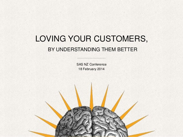 LOVING YOUR CUSTOMERS, BY UNDERSTANDING THEM BETTER SAS NZ Conference 18 February 2014