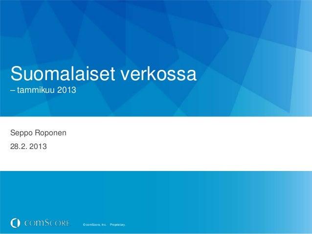 Suomalaiset verkossa– tammikuu 2013Seppo Roponen28.2. 2013                  © comScore, Inc.   Proprietary.