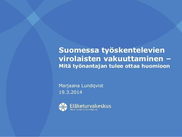 Suomessa työskentelevien virolaisten vakuuttaminen – Mitä työnantajan tulee ottaa huomioon Marjaana Lundqvist 19.3.2014