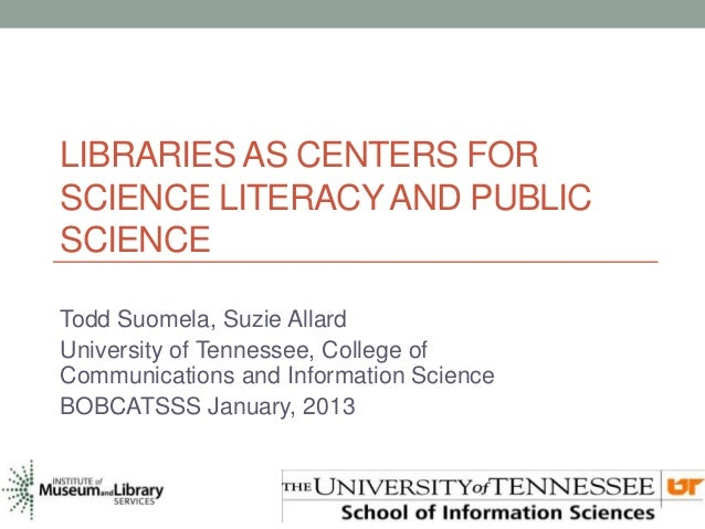 LIBRARIES AS CENTERS FORSCIENCE LITERACY AND PUBLICSCIENCETodd Suomela, Suzie AllardUniversity of Tennessee, College ofCom...