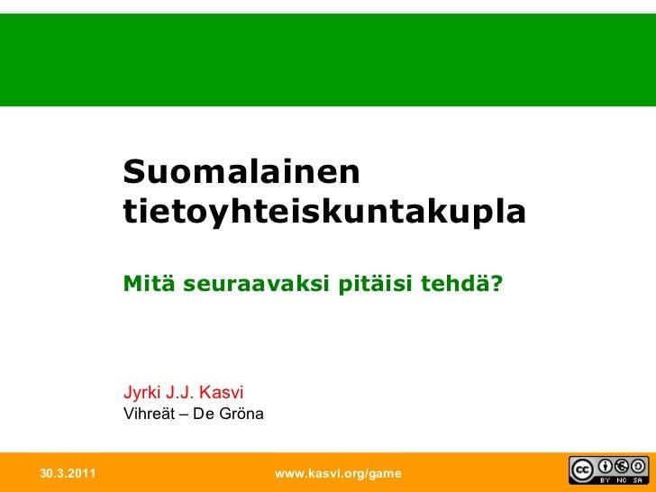 30.3.2011 www.kasvi.org/game Suomalainen tietoyhteiskuntakupla Mitä seuraavaksi pitäisi tehdä? Jyrki J.J. Kasvi Vihreät – ...