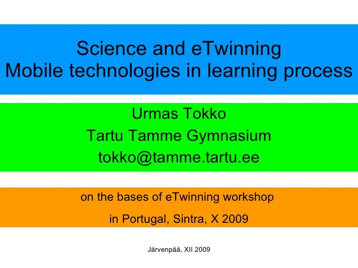 Science and eTwinning Mobile technologies in learning process Urmas Tokko Tartu Tamme Gymnasium [email_address] on the bas...