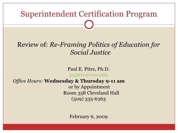 Superintendent Certification Program <ul><li>Review of:  Re-Framing Politics of Education for Social Justice  </li></ul><u...