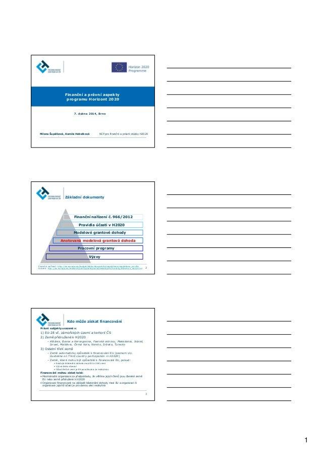 1 Finanční a právní aspekty programu Horizont 2020 7. dubna 2014, Brno Milena Šupálková, Kamila Hebelková NCP pro finanční...