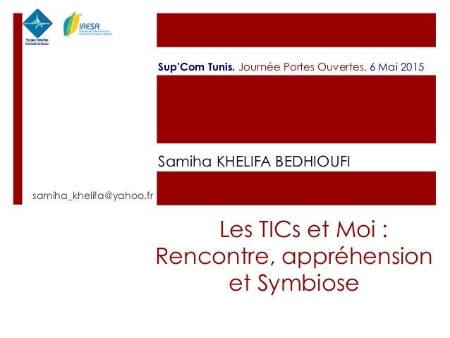 Les TICs et Moi : Rencontre, appréhension et Symbiose samiha_khelifa@yahoo.fr Sup'Com Tunis. Journée Portes Ouvertes, 6 Ma...
