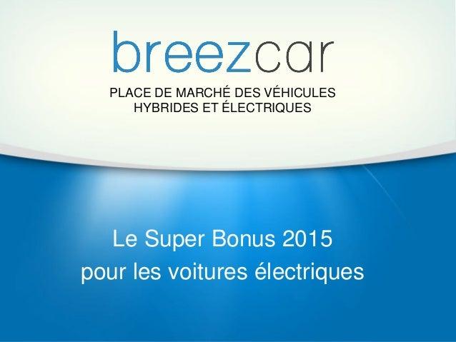 PLACE DE MARCHÉ DES VÉHICULES HYBRIDES ET ÉLECTRIQUES Le Super Bonus 2015 pour les voitures électriques