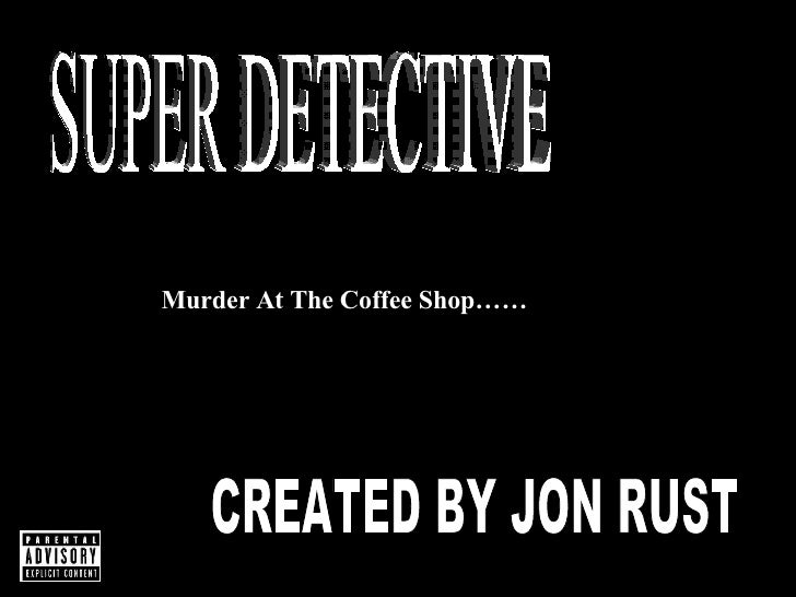 SUPER DETECTIVE Murder At The Coffee Shop…… CREATED BY JON RUST