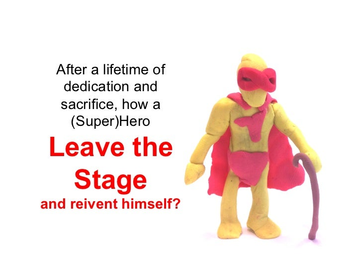 After a lifetime of   dedication and  sacrifice, how a    (Super)Hero Leave the   Stageand reivent himself?
