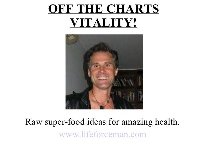 OFF THE CHARTS VITALITY! Raw super-food ideas for amazing health. www.lifeforceman.com