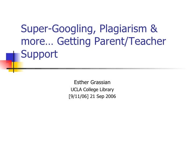 Super-Googling, Plagiarism & more… Getting Parent/Teacher Support Esther Grassian UCLA College Library [9/11/06] 21 Sep 2006