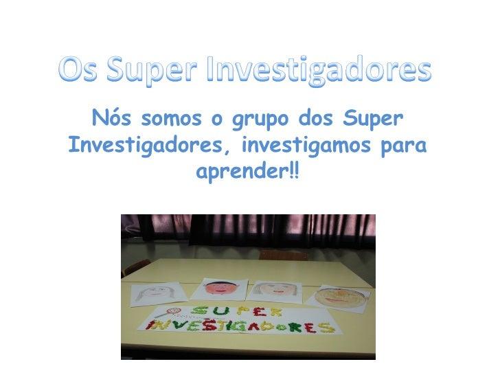 Nós somos o grupo dos Super Investigadores, investigamos para aprender!!