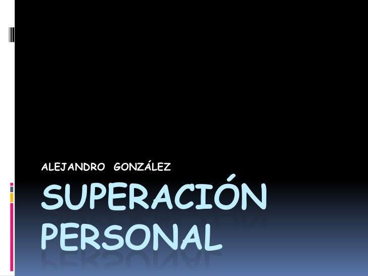 Superación personal<br />ALEJANDRO  GONZÁLEZ <br />
