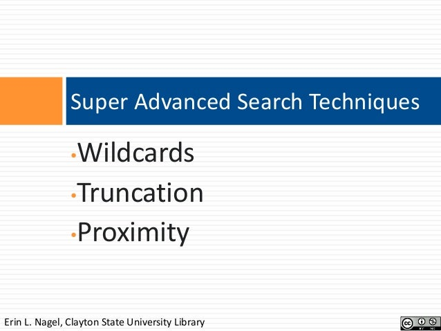 Super Advanced Search Techniques  Wildcards •Truncation •Proximity •  Erin L. Nagel, Clayton State University Library