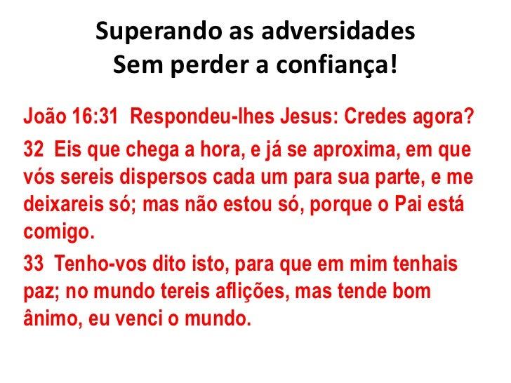 Superando as adversidadesSem perder a confiança!<br />João 16:31  Respondeu-lhes Jesus: Credes agora?<br />32  Eis que ch...