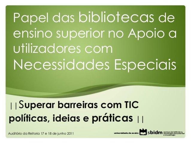||superar barreiras com TICpolíticas, ideias e práticas ||Papel das bibliotecas deensino superior no Apoio autilizadores c...