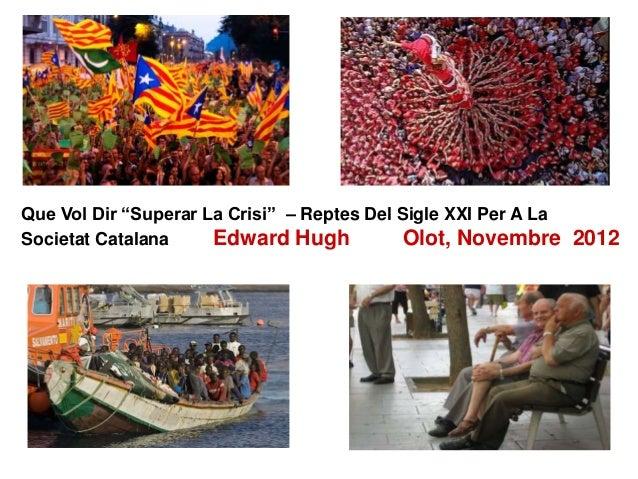 """Que Vol Dir """"Superar La Crisi"""" – Reptes Del Sigle XXI Per A La Societat Catalana Edward Hugh Olot, Novembre 2012"""