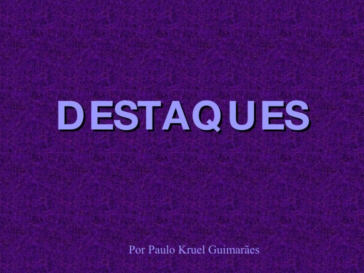 DESTAQUES <ul><ul><li>Por Paulo Kruel Guimarães </li></ul></ul>