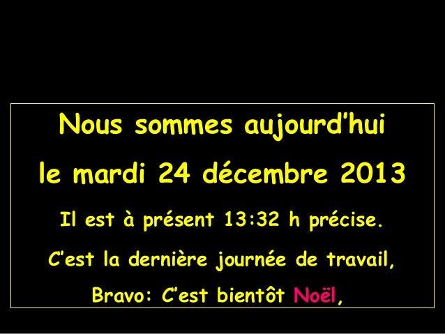 Nous sommes aujourd'hui le mardi 24 décembre 2013 Il est à présent 13:32 h précise. C'est la dernière journée de travail, ...