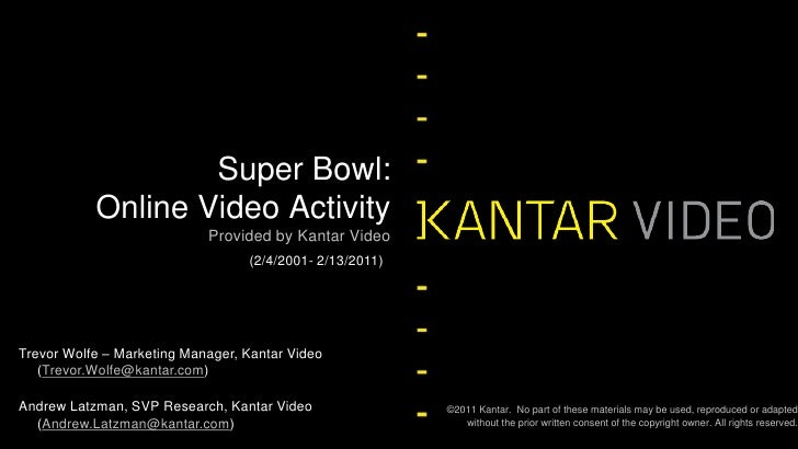 Provided by Kantar Video<br />Super Bowl: Online Video Activity <br />(2/4/2001- 2/13/2011)<br />Trevor Wolfe – Marketing ...