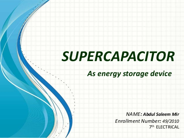 SUPERCAPACITOR As energy storage device  NAME: Abdul Saleem Mir Enrollment Number: 49/2010 7th ELECTRICAL