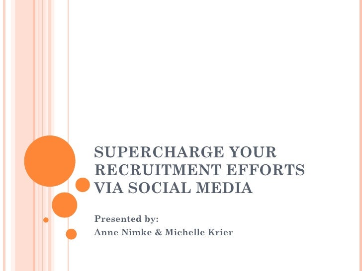 SUPERCHARGE YOUR RECRUITMENT EFFORTS VIA SOCIAL MEDIA Presented by: Anne Nimke & Michelle Krier