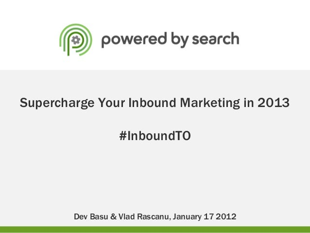 Supercharge Your Inbound Marketing in 2013                   #InboundTO        Dev Basu & Vlad Rascanu, January 17 2012