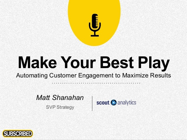 1 Make Your Best Play Automating Customer Engagement to Maximize Results Matt Shanahan SVP Strategy