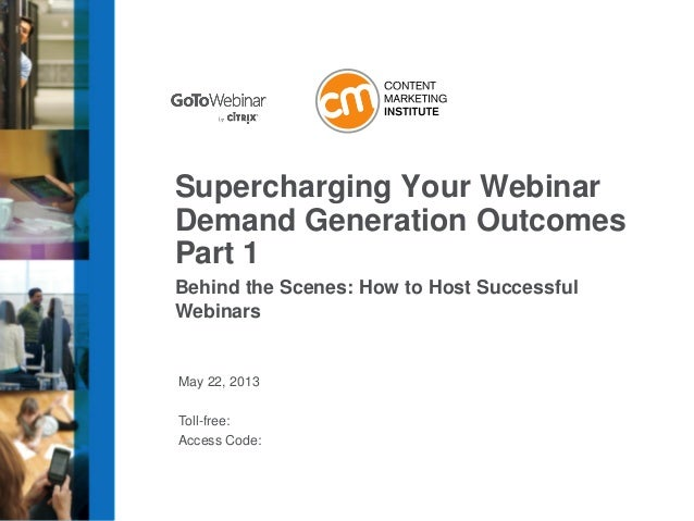 May 22, 2013Toll-free:Access Code:Supercharging Your WebinarDemand Generation OutcomesPart 1Behind the Scenes: How to Host...