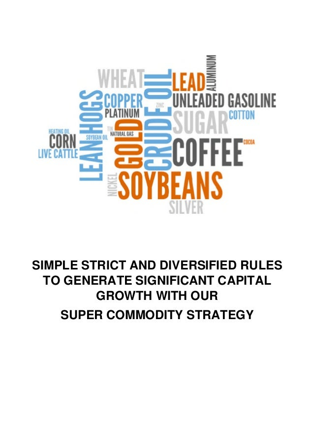 SIMPLE STRICT AND DIVERSIFIED RULES TO GENERATE SIGNIFICANT CAPITAL GROWTH WITH OUR SUPER COMMODITY STRATEGY