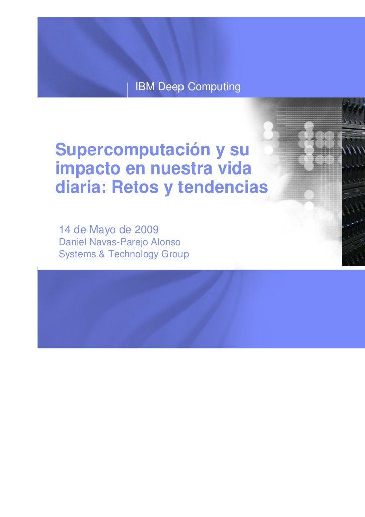 IBM Deep ComputingSupercomputación y suimpacto en nuestra vidadiaria: Retos y tendencias14 de Mayo de 2009Daniel Navas-Par...