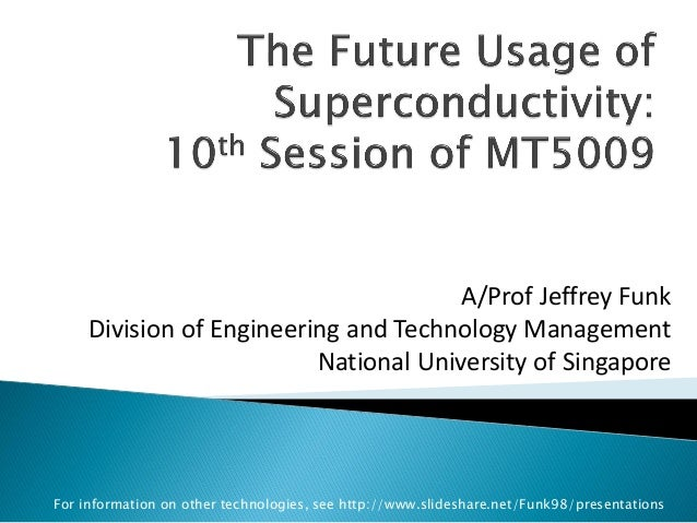 A/Prof Jeffrey Funk  Division of Engineering and Technology Management  National University of Singapore  For information ...