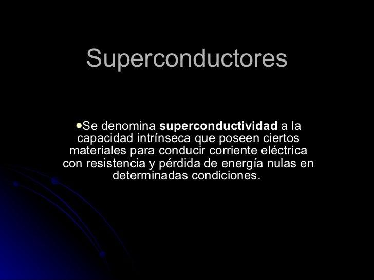 Superconductores <ul><li>Se denomina  superconductividad  a la capacidad intrínseca que poseen ciertos materiales para con...