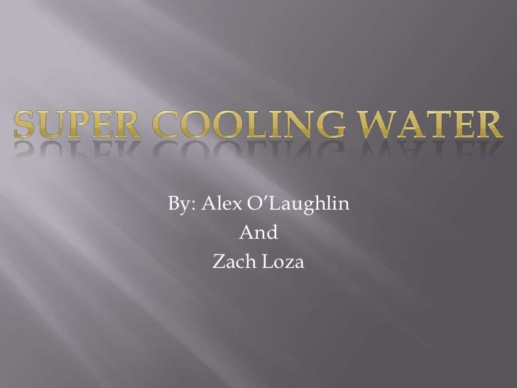 By: Alex O'Laughlin <br />And <br />Zach Loza<br />Super Cooling Water<br />