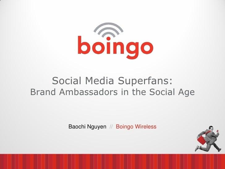 Social Media Superfans:Brand Ambassadors in the Social Age        Baochi Nguyen // Boingo Wireless