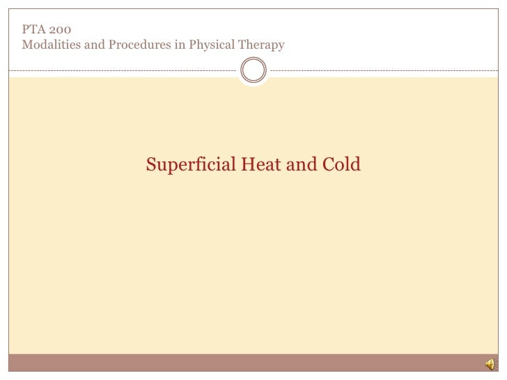 PTA 200Modalities and Procedures in Physical Therapy<br />Superficial Heat and Cold<br />