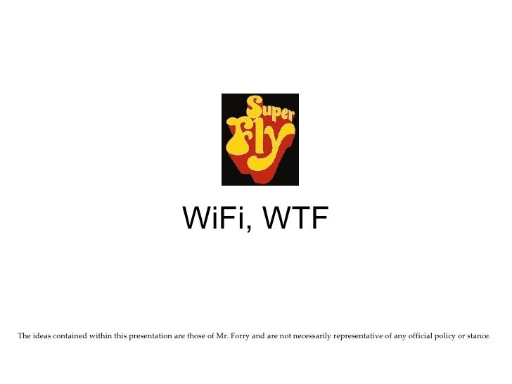 WiFi, WTF The ideas contained within this presentation are those of Mr. Forry and are not necessarily representative of an...