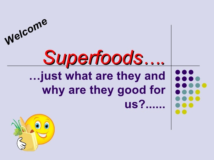 Superfoods …. …just what are they and why are they good for us?...... Welcome