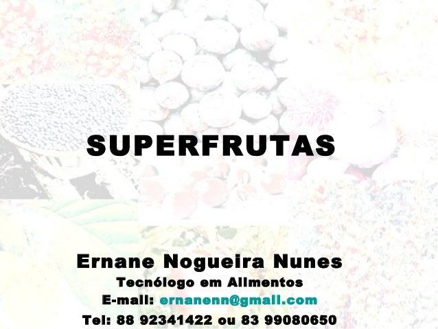 SUPERFRUTASErnane Nogueira Nunes    Tecnólogo em Alimentos  E-mail: ernanenn@gmail.comTel: 88 92341422 ou 83 99080650