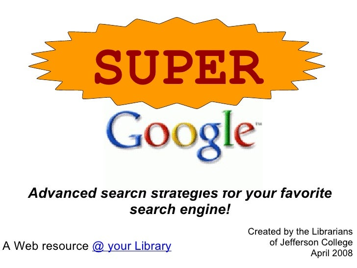 Advanced search strategies for your favorite search engine! SUPER A Web resource  @ your Library Created by the Librarians...