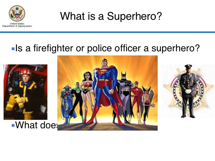 What is a Superhero? United States Department of Superpowers <ul><li>Is a firefighter or police officer a superhero? </li>...