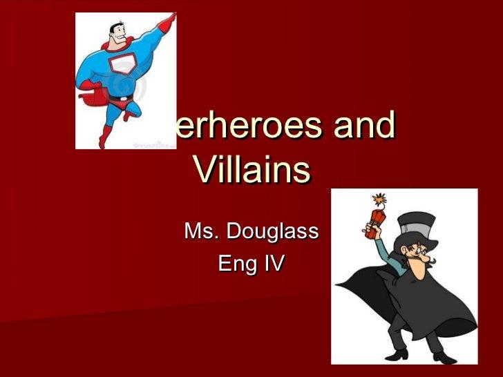 Superheroes and    Villains   Ms. Douglass      Eng IV
