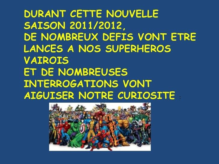 DURANT CETTE NOUVELLE SAISON 2011/2012, DE NOMBREUX DEFIS VONT ETRE LANCES A NOS SUPERHEROS VAIROIS ET DE NOMBREUSES INTER...