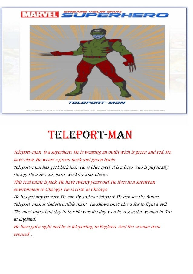 TELEPORT-MANTeleport-man is a superhero. He is wearing an outfit wich is green and red. Hehave claw. He wears a green mask...