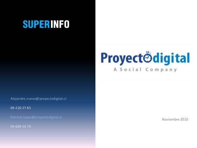 Alejandro.nunez@proyectodigital.cl 09-220 27 85 Patricio.lopez@proyectodigital.cl 09-689 54 70 Noviembre 2010