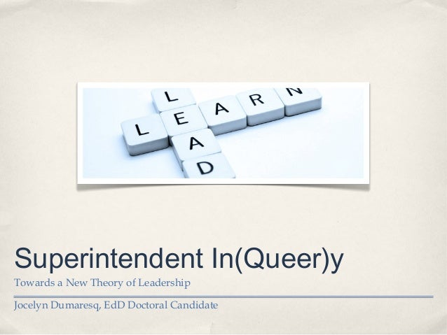 Superintendent In(Queer)y Towards a New Theory of Leadership Jocelyn Dumaresq, EdD Doctoral Candidate
