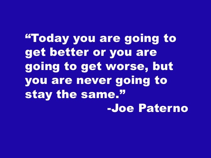 """""""Today you are going toget better or you are       """"going to get worse, butyou are never going tostay the same.""""          ..."""